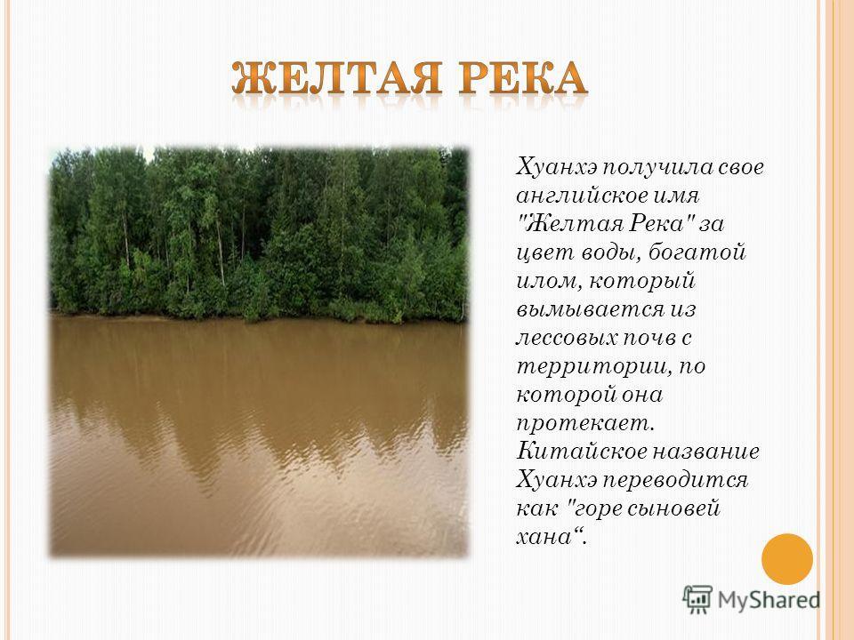 Хуанхэ получила свое английское имя Желтая Река за цвет воды, богатой илом, который вымывается из лессовых почв с территории, по которой она протекает. Китайское название Хуанхэ переводится как горе сыновей хана.