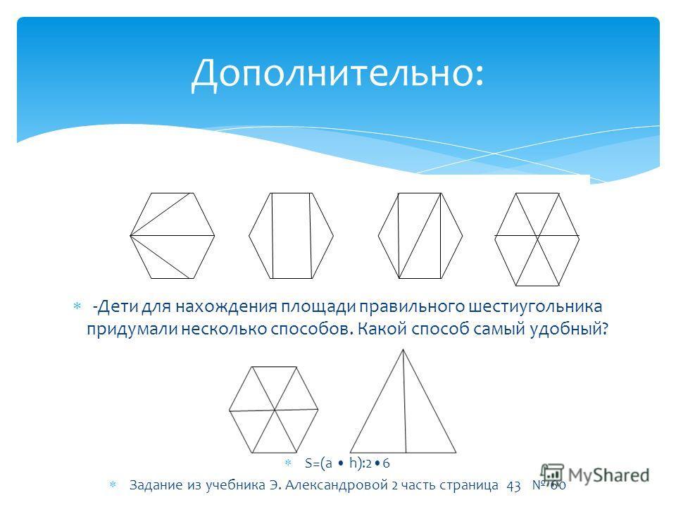 Дополнительно: -Дети для нахождения площади правильного шестиугольника придумали несколько способов. Какой способ самый удобный? S=(a h):26 Задание из учебника Э. Александровой 2 часть страница 43 60