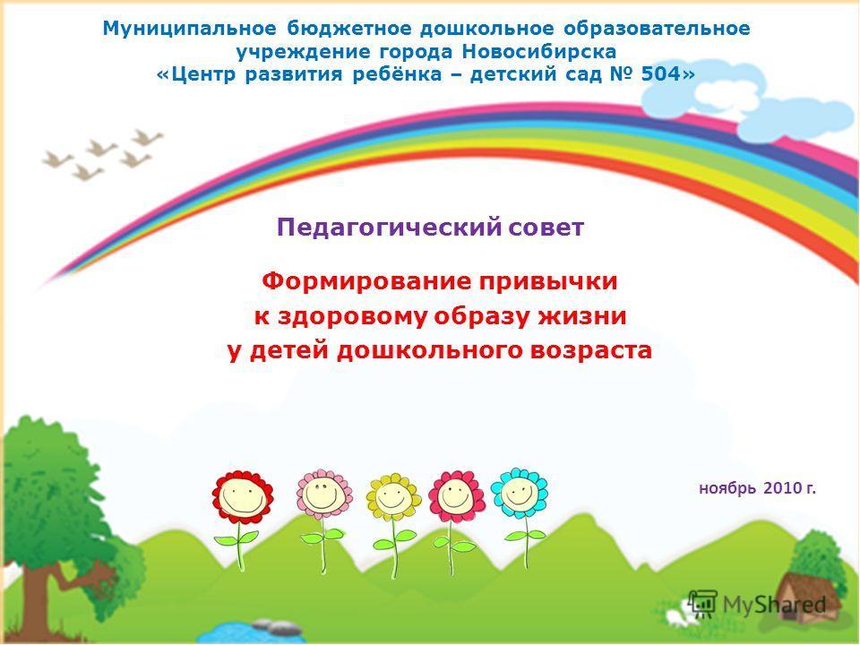 Муниципальное бюджетное дошкольное образовательное учреждение города Новосибирска «Центр развития ребёнка – детский сад 504» Формирование привычки к здоровому образу жизни у детей дошкольного возраста Педагогический совет ноябрь 2010 г.