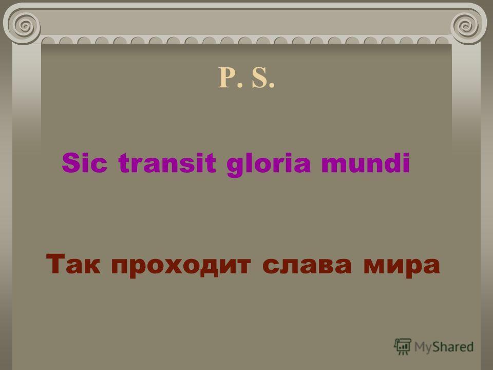 Sic transit gloria mundi P. S. Так проходит слава мира