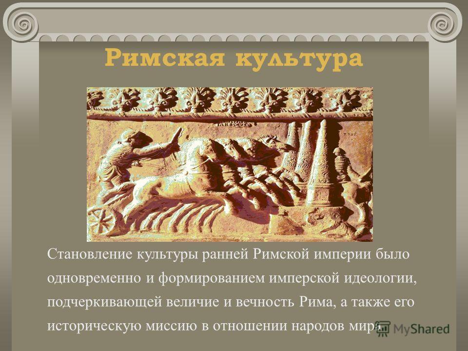 Римская культура Становление культуры ранней Римской империи было одновременно и формированием имперской идеологии, подчеркивающей величие и вечность Рима, а также его историческую миссию в отношении народов мира