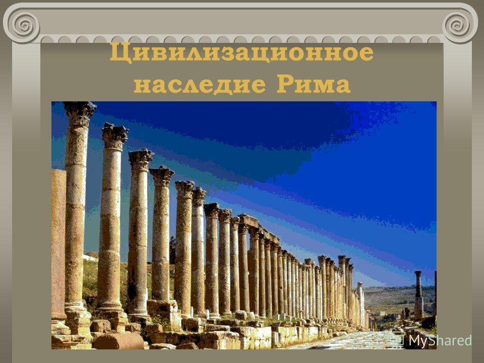 Цивилизационное наследие Рима На территории бывшей Римской империи возникли десятки королевств. Римские правовые нормы нашли отражение в законах многих европейских государств. Значительная часть знаний, отражавших достижения философской и научной мыс