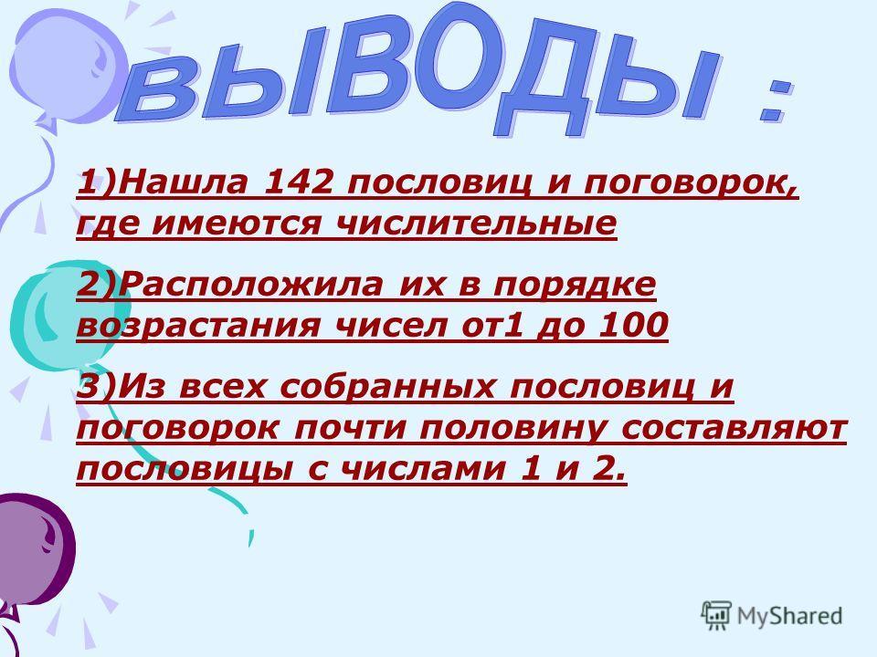 1)Нашла 142 пословиц и поговорок, где имеются числительные 2)Расположила их в порядке возрастания чисел от1 до 100 3)Из всех собранных пословиц и поговорок почти половину составляют пословицы с числами 1 и 2.
