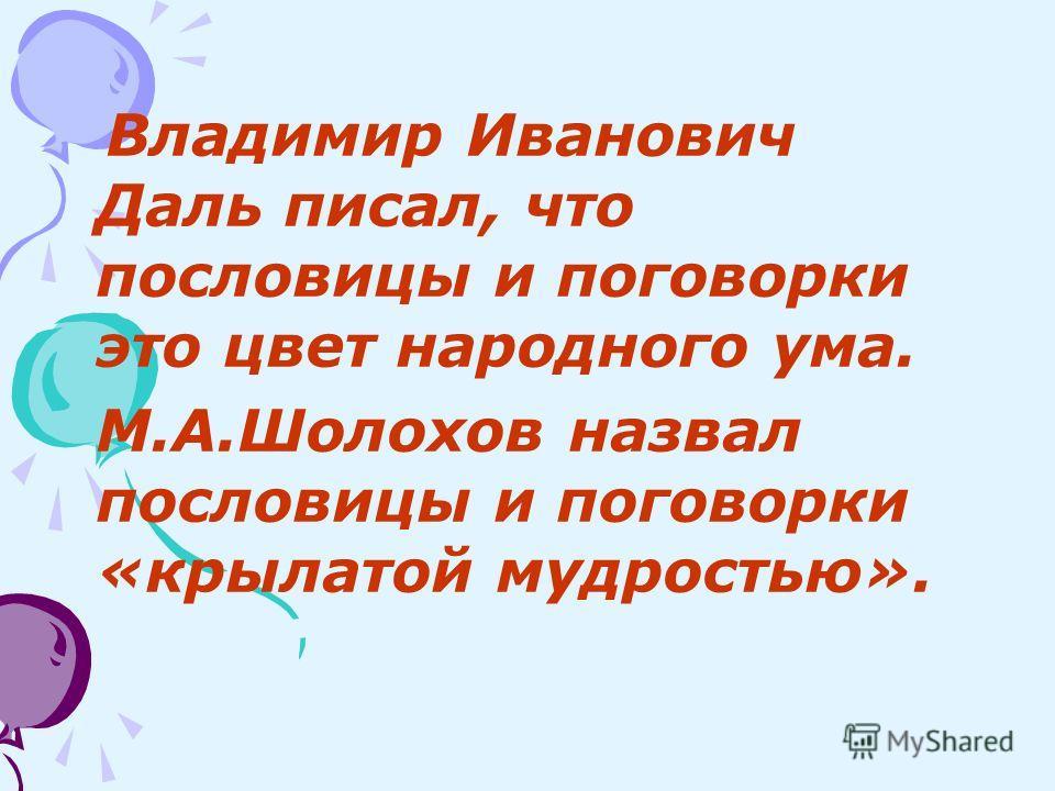 Владимир Иванович Даль писал, что пословицы и поговорки это цвет народного ума. М.А.Шолохов назвал пословицы и поговорки «крылатой мудростью».
