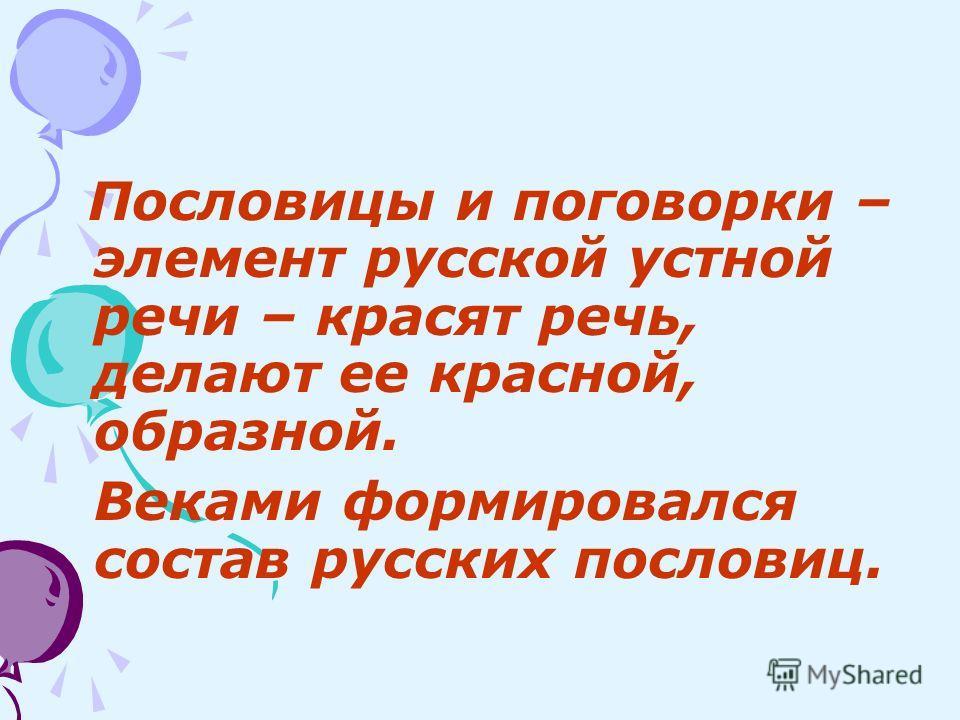Пословицы и поговорки – элемент русской устной речи – красят речь, делают ее красной, образной. Веками формировался состав русских пословиц.