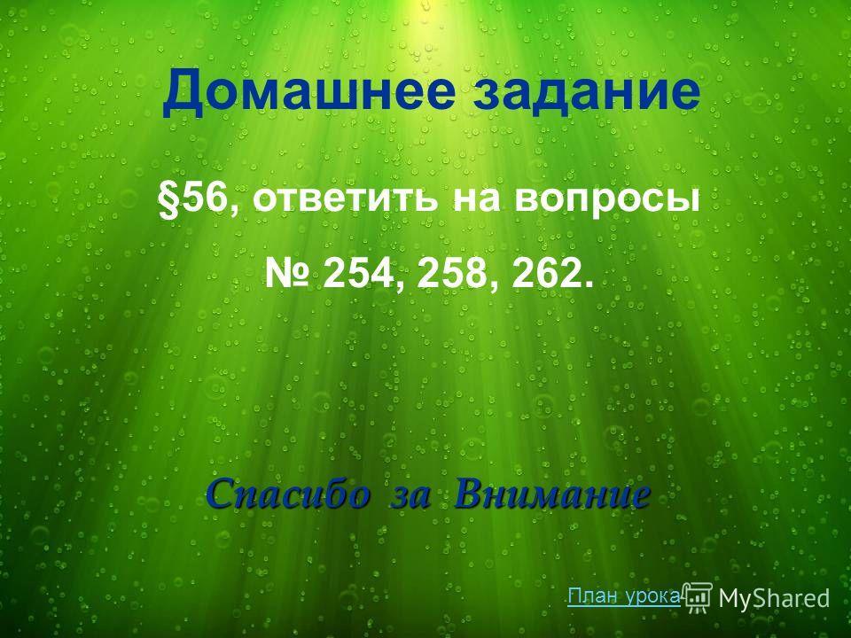 Домашнее задание §56, ответить на вопросы 254, 258, 262. Спасибо за Внимание План урока