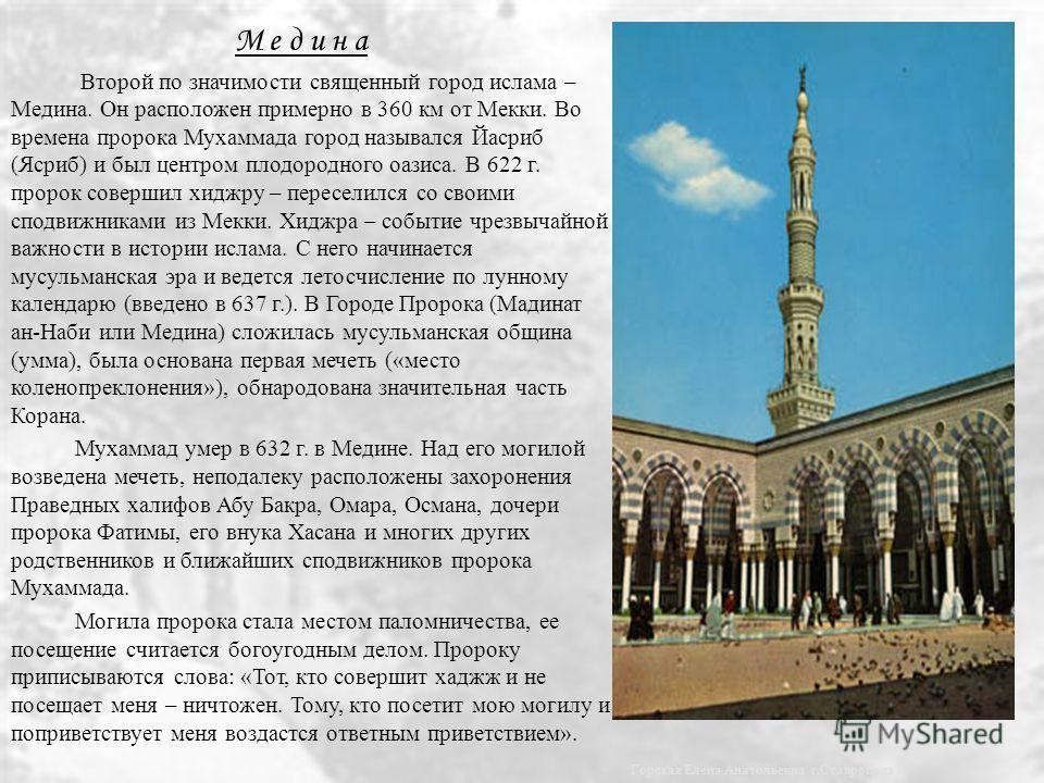 М е д и н а Второй по значимости священный город ислама – Медина. Он расположен примерно в 360 км от Мекки. Во времена пророка Мухаммада город назывался Йасриб (Ясриб) и был центром плодородного оазиса. В 622 г. пророк совершил хиджру – переселился с