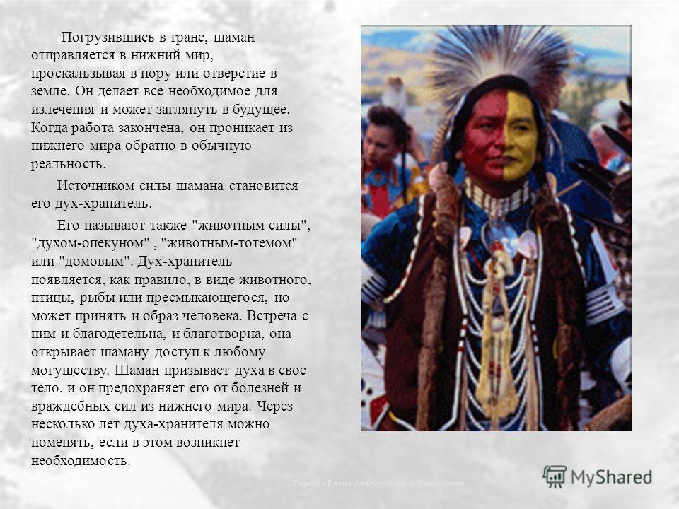 Погрузившись в транс, шаман отправляется в нижний мир, проскальзывая в нору или отверстие в земле. Он делает все необходимое для излечения и может заглянуть в будущее. Когда работа закончена, он проникает из нижнего мира обратно в обычную реальность.