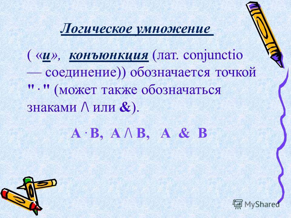 Логическое умножение ( «и», конъюнкция (лат. conjunctio соединение)) обозначается точкой .  (может также обозначаться знаками /\ или &). А. В, А /\ В, А & В