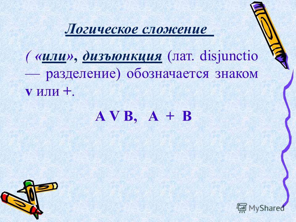Логическое сложение ( «или», дизъюнкция (лат. disjunctio разделение) обозначается знаком v или +. А V В, А + В