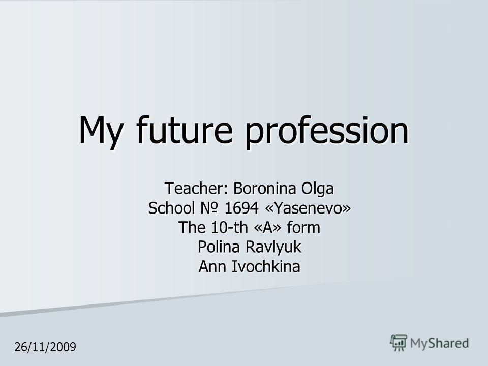 My future profession Teacher: Boronina Olga School 1694 «Yasenevo» The 10-th «А» form Polina Ravlyuk Ann Ivochkina 26/11/2009