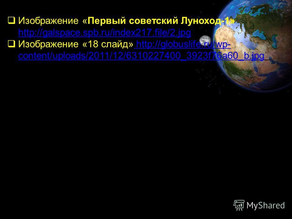 Изображение «Первый советский Луноход-1» http://galspace.spb.ru/index217.file/2.jpg http://galspace.spb.ru/index217.file/2.jpg Изображение «18 слайд» http://globuslife.ru/wp- content/uploads/2011/12/6310227400_3923f76a60_b.jpg http://globuslife.ru/wp