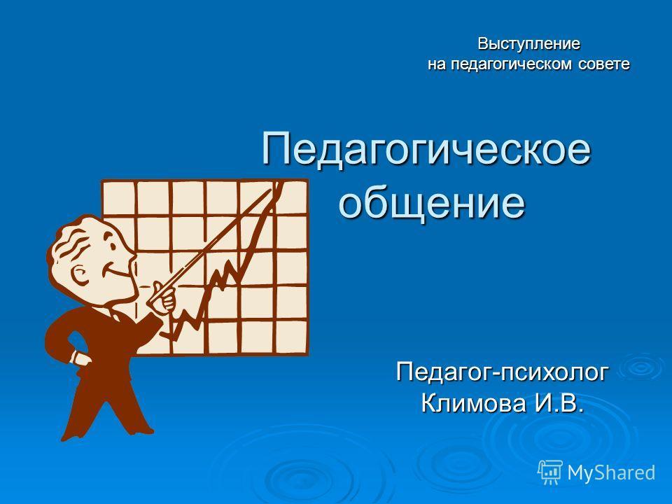 Педагогическое общение Педагог-психолог Климова И.В. Выступление на педагогическом совете