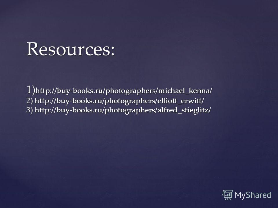 Resources: 1) http://buy-books.ru/photographers/michael_kenna/ 2) http://buy-books.ru/photographers/elliott_erwitt/ 3) http://buy-books.ru/photographers/alfred_stieglitz/