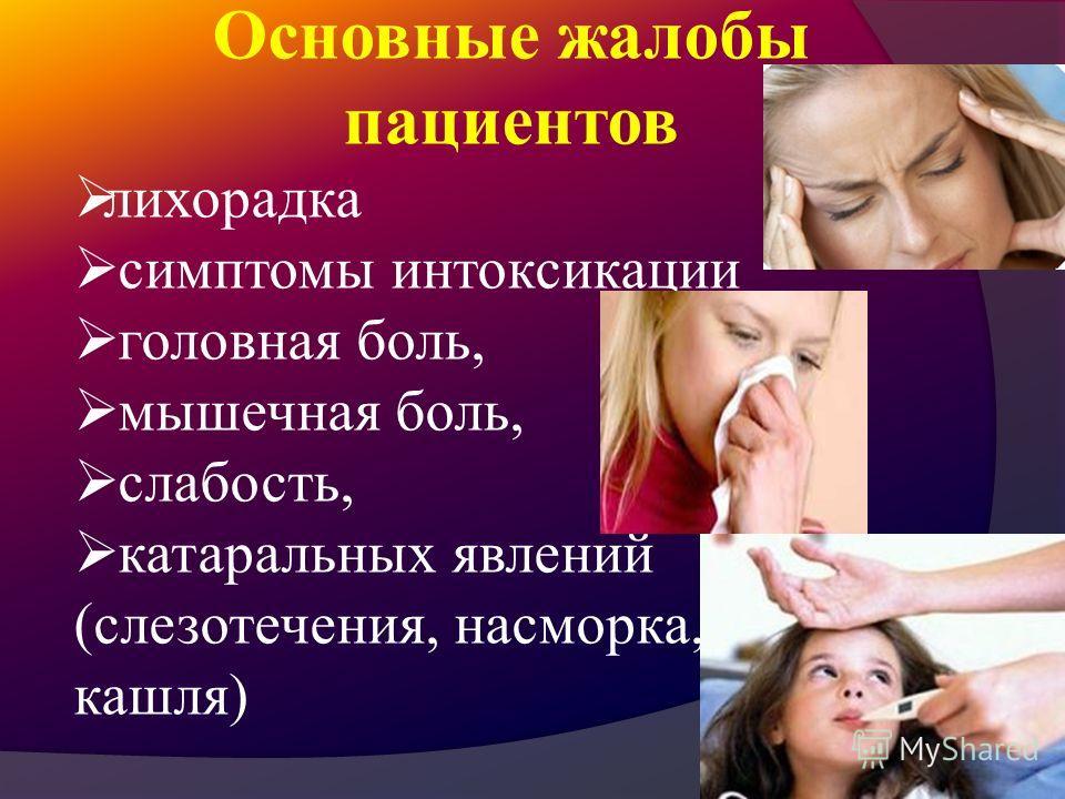 Основные жалобы пациентов лихорадка симптомы интоксикации головная боль, мышечная боль, слабость, катаральных явлений (слезотечения, насморка, кашля)