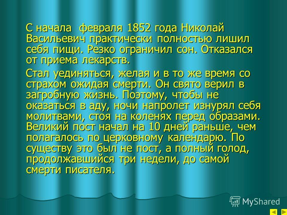 С начала февраля 1852 года Николай Васильевич практически полностью лишил себя пищи. Резко ограничил сон. Отказался от приема лекарств. С начала февраля 1852 года Николай Васильевич практически полностью лишил себя пищи. Резко ограничил сон. Отказалс