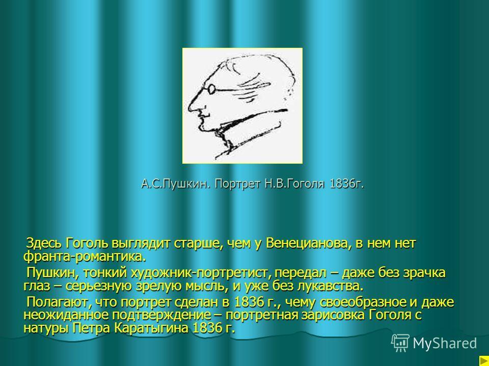 А.С.Пушкин. Портрет Н.В.Гоголя 1836г. Здесь Гоголь выглядит старше, чем у Венецианова, в нем нет франта-романтика. Здесь Гоголь выглядит старше, чем у Венецианова, в нем нет франта-романтика. Пушкин, тонкий художник-портретист, передал – даже без зра
