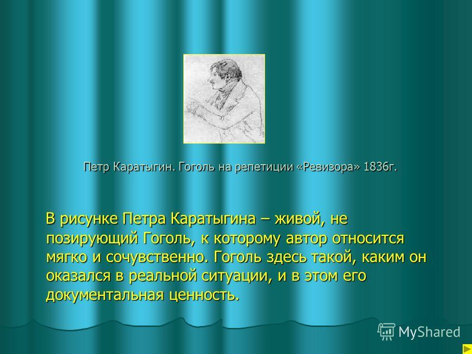Петр Каратыгин. Гоголь на репетиции «Ревизора» 1836г. В рисунке Петра Каратыгина – живой, не позирующий Гоголь, к которому автор относится мягко и сочувственно. Гоголь здесь такой, каким он оказался в реальной ситуации, и в этом его документальная це