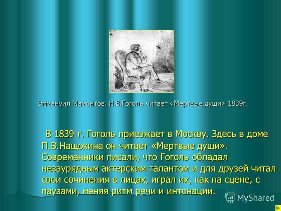 Эммануил Мамонтов. Н.В.Гоголь читает «Мертвые души» 1839г. В 1839 г. Гоголь приезжает в Москву. Здесь в доме П.В.Нащокина он читает «Мертвые души». Современники писали, что Гоголь обладал незаурядным актерским талантом и для друзей читал свои сочинен