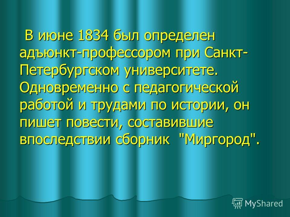 В июне 1834 был определен адъюнкт-профессором при Санкт- Петербургском университете. Одновременно с педагогической работой и трудами по истории, он пишет повести, составившие впоследствии сборник