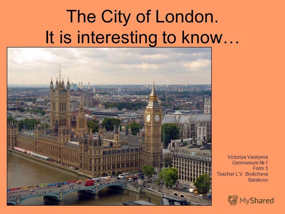 The City of London. It is interesting to know… Victoriya Vasilyeva Gymnasium 1 Form 5 Teacher L.V. Bodicheva Balakovo