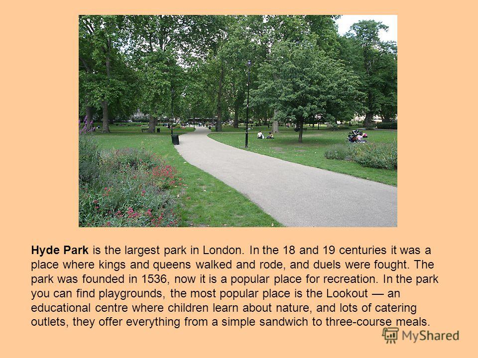 Hyde Park is the largest park in London. In the 18 and 19 centuries it was a place where kings and queens walked and rode, and duels were fought. The park was founded in 1536, now it is a popular place for recreation. In the park you can find playgro