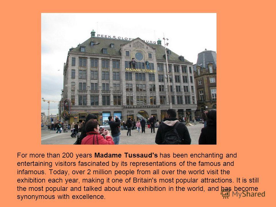 For more than 200 years Madame Tussaud's has been enchanting and entertaining visitors fascinated by its representations of the famous and infamous. Today, over 2 million people from all over the world visit the exhibition each year, making it one of