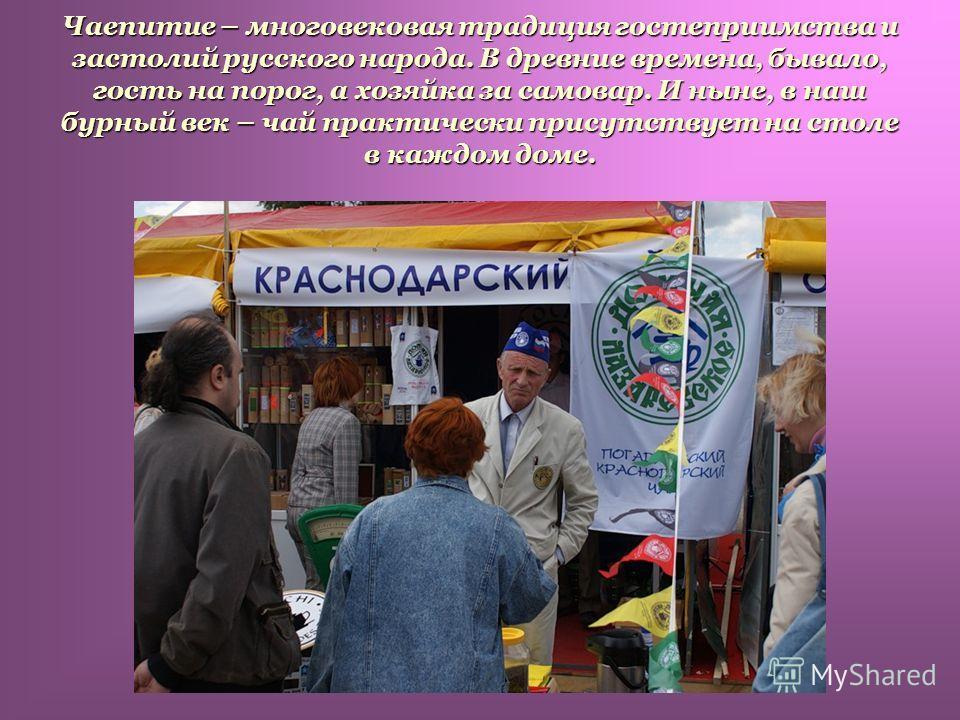 Чаепитие – многовековая традиция гостеприимства и застолий русского народа. В древние времена, бывало, гость на порог, а хозяйка за самовар. И ныне, в наш бурный век – чай практически присутствует на столе в каждом доме.