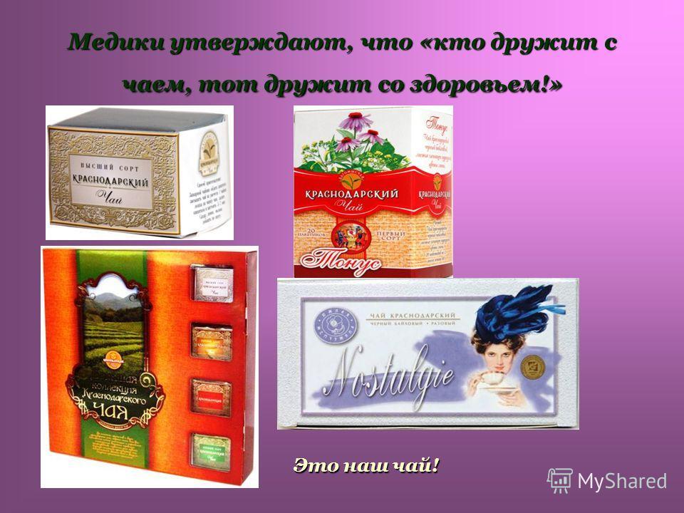 Медики утверждают, что «кто дружит с чаем, тот дружит со здоровьем!» Это наш чай!