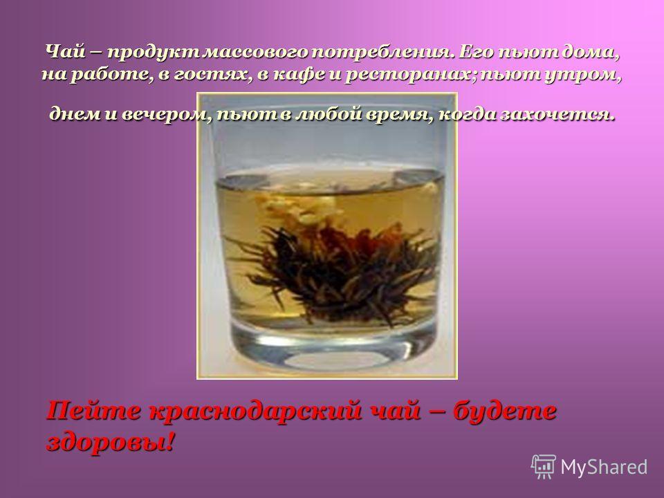 Чай – продукт массового потребления. Его пьют дома, на работе, в гостях, в кафе и ресторанах; пьют утром, днем и вечером, пьют в любой время, когда захочется. Чай – продукт массового потребления. Его пьют дома, на работе, в гостях, в кафе и ресторана
