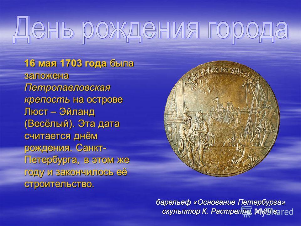 . 16 мая 1703 года была заложена Петропавловская крепость на острове Люст – Эйланд (Весёлый). Эта дата считается днём рождения. Санкт- Петербурга, в этом же году и закончилось её строительство. 16 мая 1703 года была заложена Петропавловская крепость