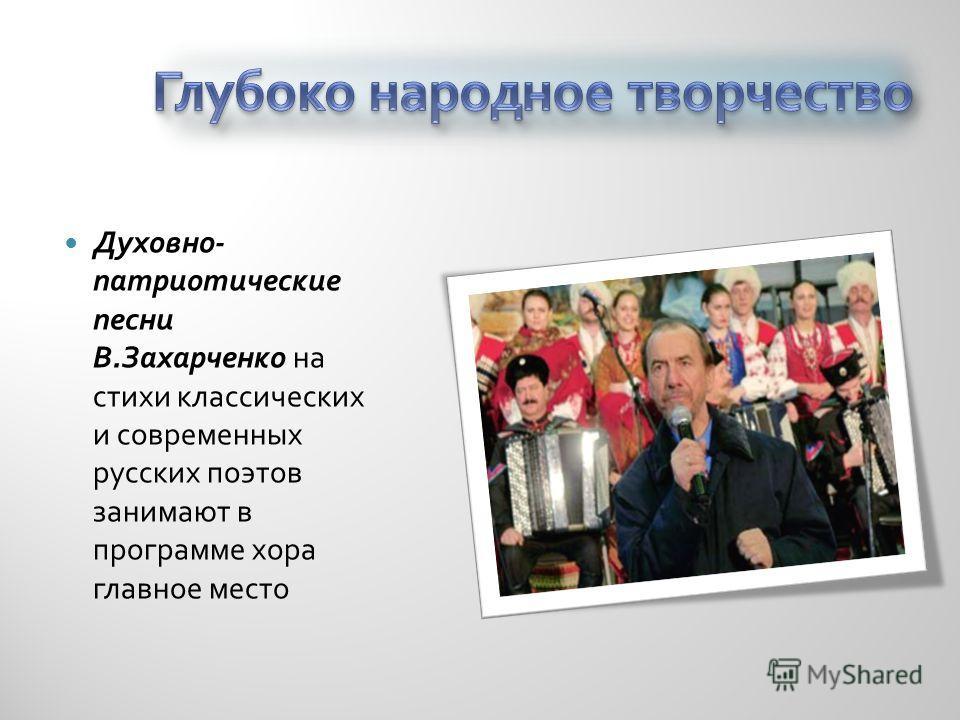Духовно - патриотические песни В. Захарченко на стихи классических и современных русских поэтов занимают в программе хора главное место