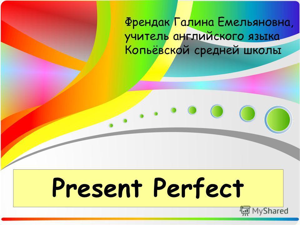 Present Perfect Френдак Галина Емельяновна, учитель английского языка Копьёвской средней школы
