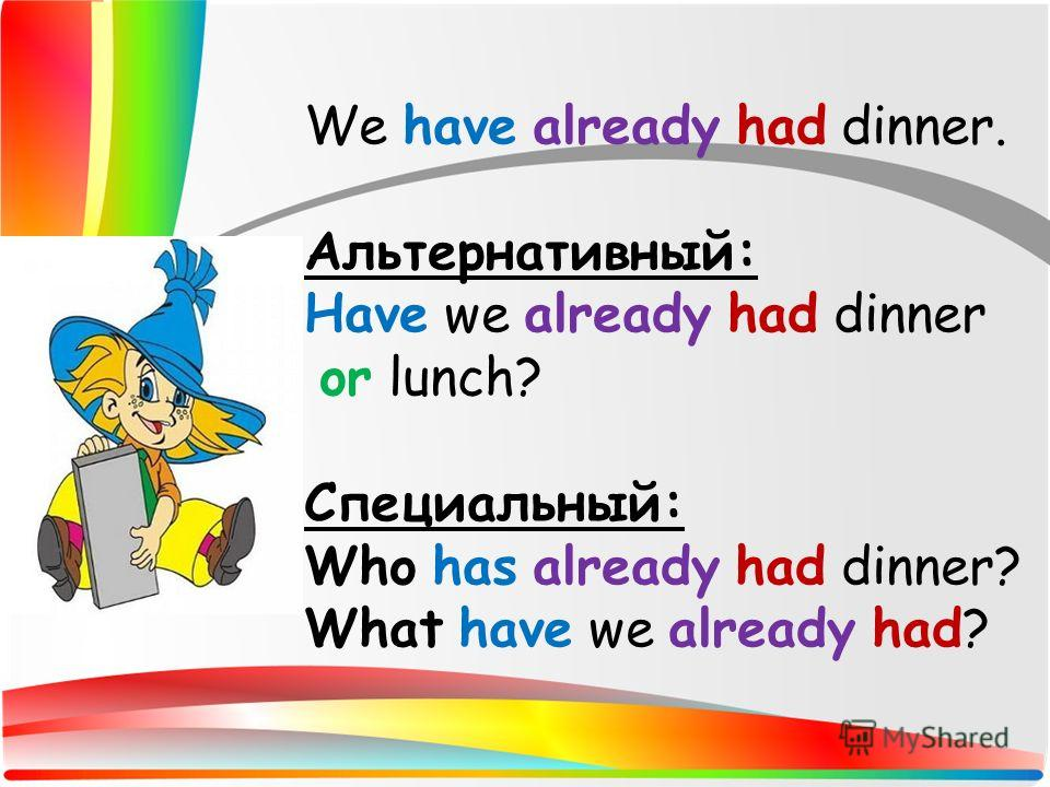 We have already had dinner. Альтернативный: Have we already had dinner or lunch? Специальный: Who has already had dinner? What have we already had?