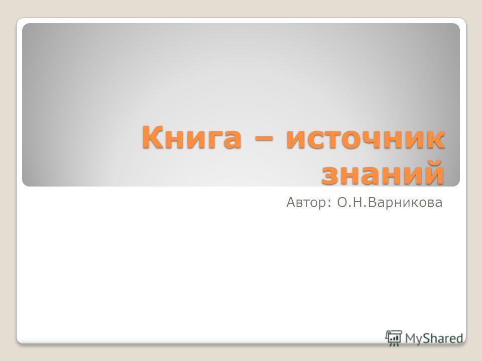 Книга – источник знаний Автор: О.Н.Варникова