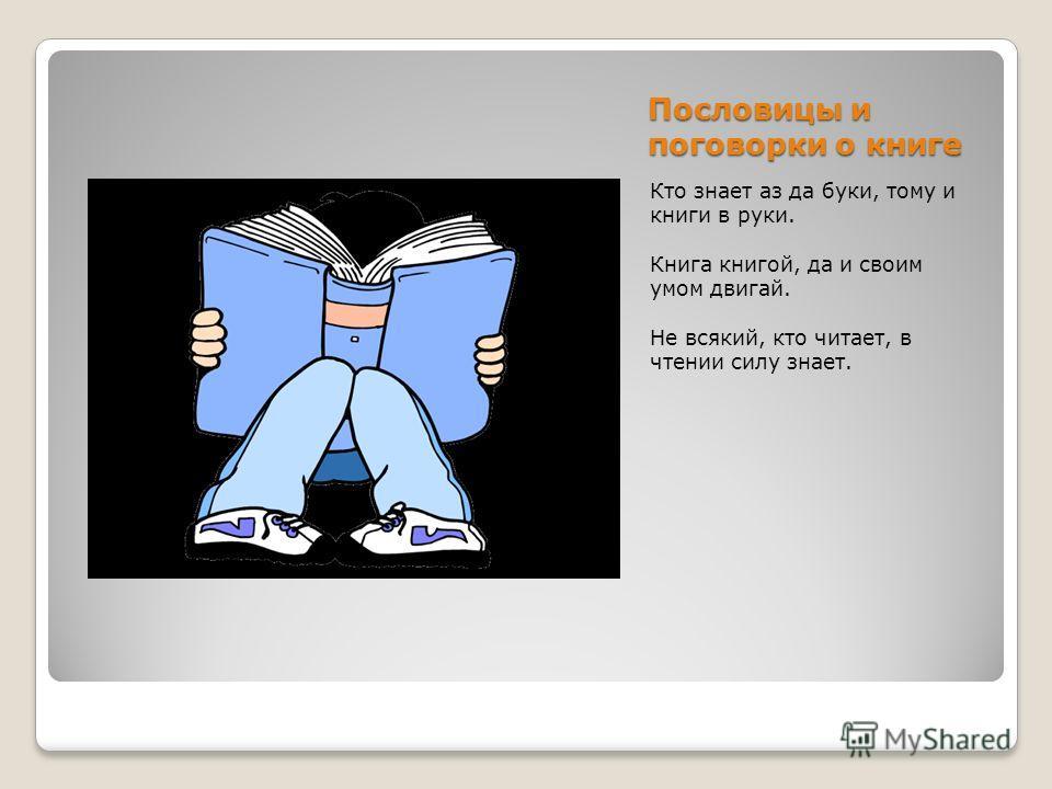 Пословицы и поговорки о книге Кто знает аз да буки, тому и книги в руки. Книга книгой, да и своим умом двигай. Не всякий, кто читает, в чтении силу знает.