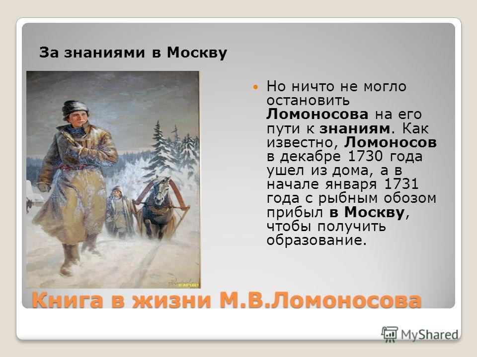 Книга в жизни М.В.Ломоносова За знаниями в Москву Но ничто не могло остановить Ломоносова на его пути к знаниям. Как известно, Ломоносов в декабре 1730 года ушел из дома, а в начале января 1731 года с рыбным обозом прибыл в Москву, чтобы получить обр