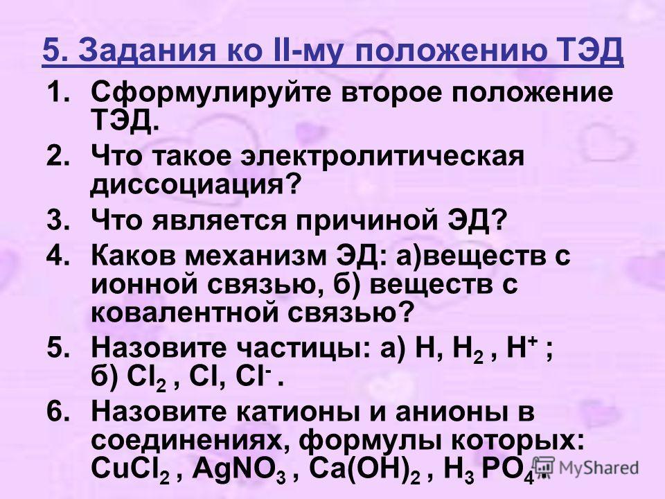 5. Задания ко II-му положению ТЭД 1.Сформулируйте второе положение ТЭД. 2.Что такое электролитическая диссоциация? 3.Что является причиной ЭД? 4.Каков механизм ЭД: а)веществ с ионной связью, б) веществ с ковалентной связью? 5.Назовите частицы: а) H,