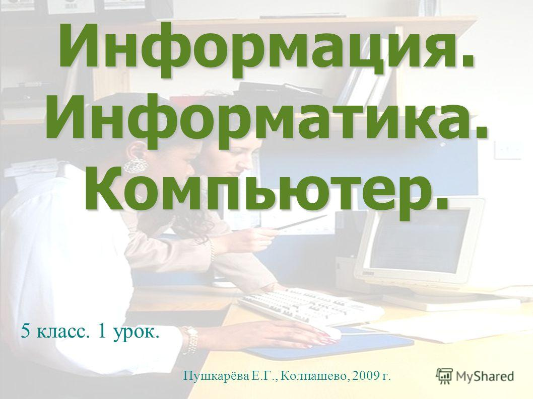 Информация. Информатика. Компьютер. 5 класс. 1 урок. Пушкарёва Е.Г., Колпашево, 2009 г.