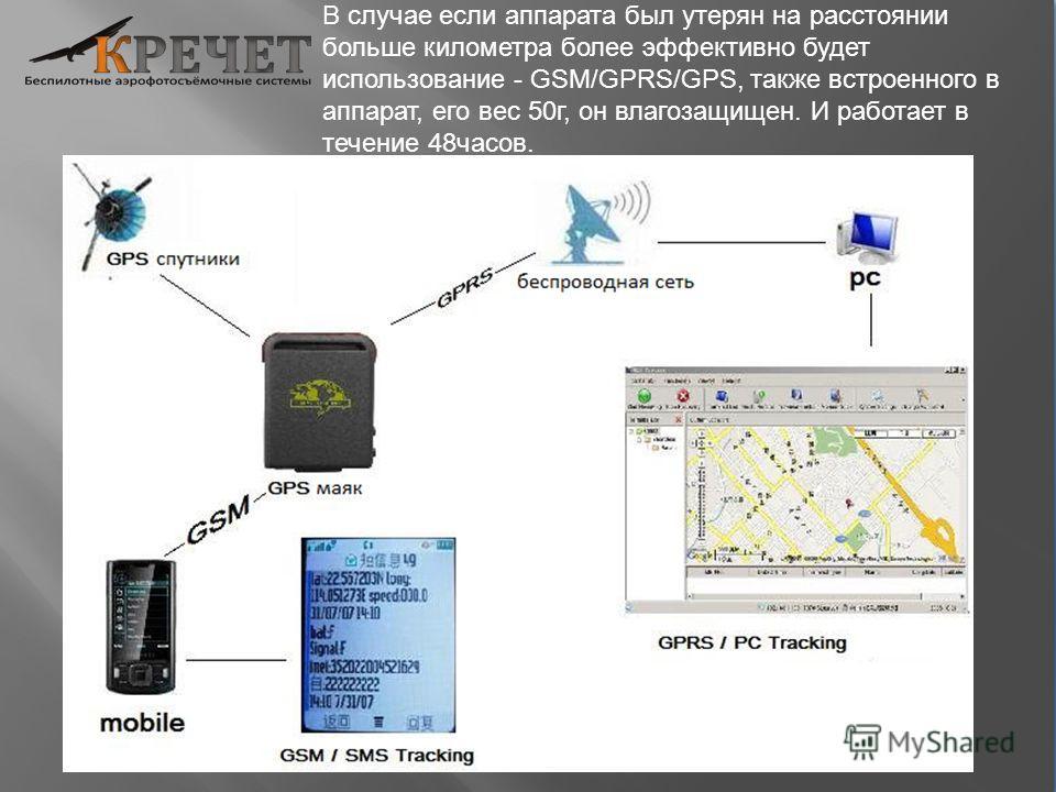 В случае если аппарата был утерян на расстоянии больше километра более эффективно будет использование - GSM/GPRS/GPS, также встроенного в аппарат, его вес 50г, он влагозащищен. И работает в течение 48часов.
