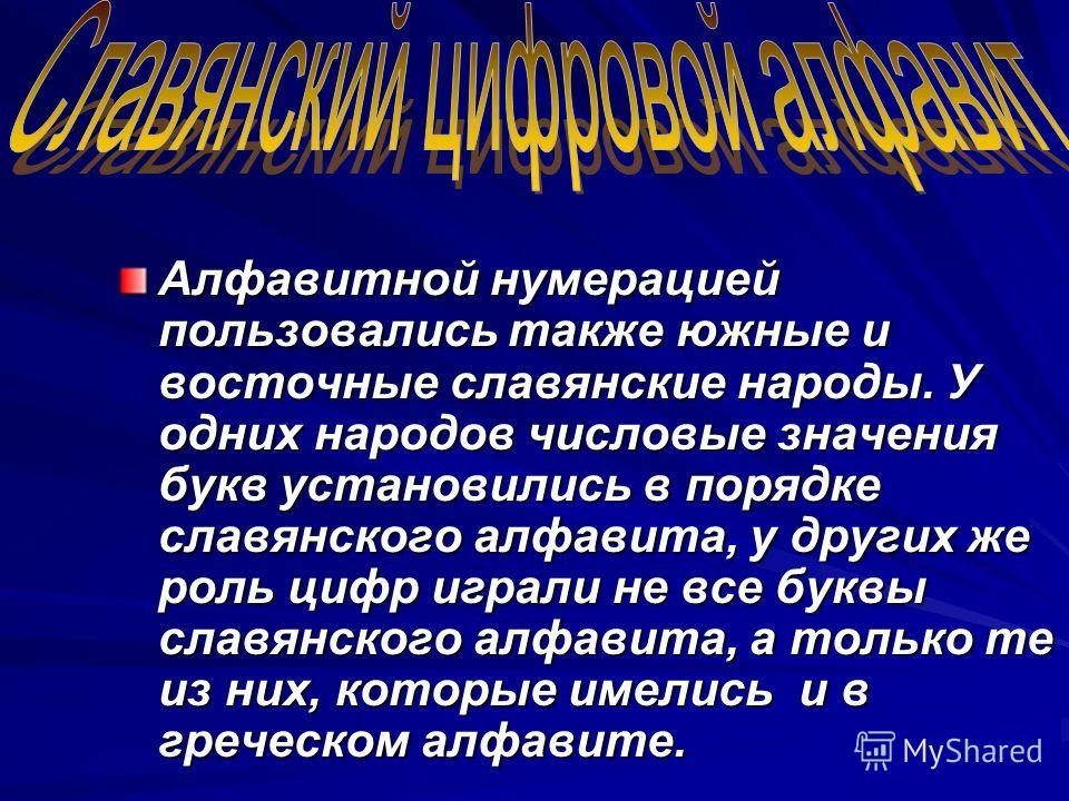 Алфавитной нумерацией пользовались также южные и восточные славянские народы. У одних народов числовые значения букв установились в порядке славянского алфавита, у других же роль цифр играли не все буквы славянского алфавита, а только те из них, кото