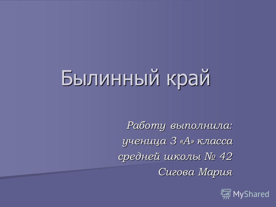 Работу выполнила: ученица 3 «А» класса средней школы 42 Сигова Мария Былинный край