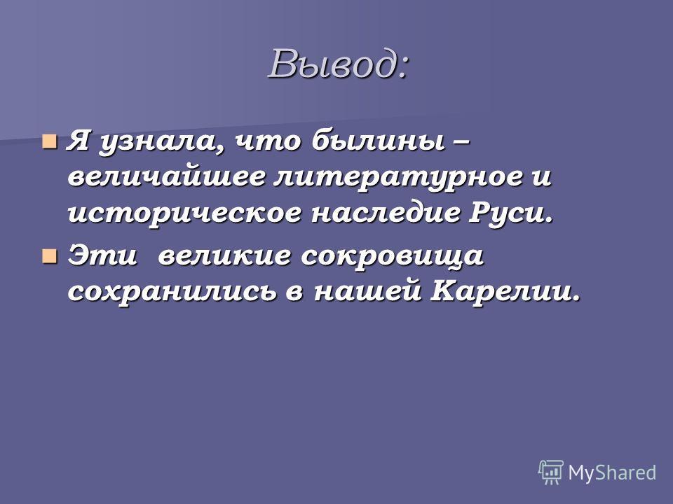Вывод: Я узнала, что былины – величайшее литературное и историческое наследие Руси. Я узнала, что былины – величайшее литературное и историческое наследие Руси. Эти великие сокровища сохранились в нашей Карелии. Эти великие сокровища сохранились в на