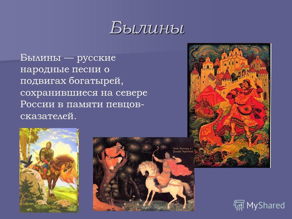 Былины Былины русские народные песни о подвигах богатырей, сохранившиеся на севере России в памяти певцов- сказателей.