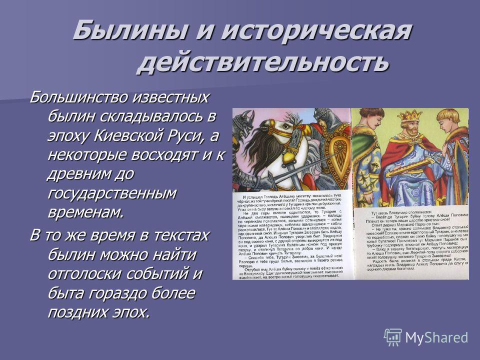 Былины и историческая действительность Большинство известных былин складывалось в эпоху Киевской Руси, а некоторые восходят и к древним до государственным временам. В то же время в текстах былин можно найти отголоски событий и быта гораздо более позд