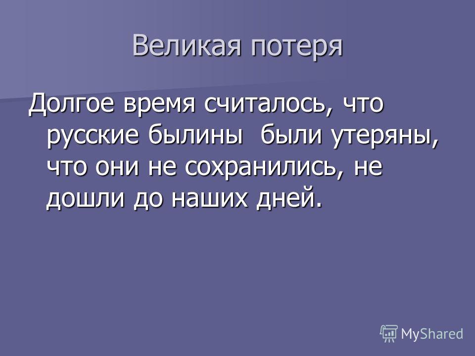 Великая потеря Долгое время считалось, что русские былины были утеряны, что они не сохранились, не дошли до наших дней.