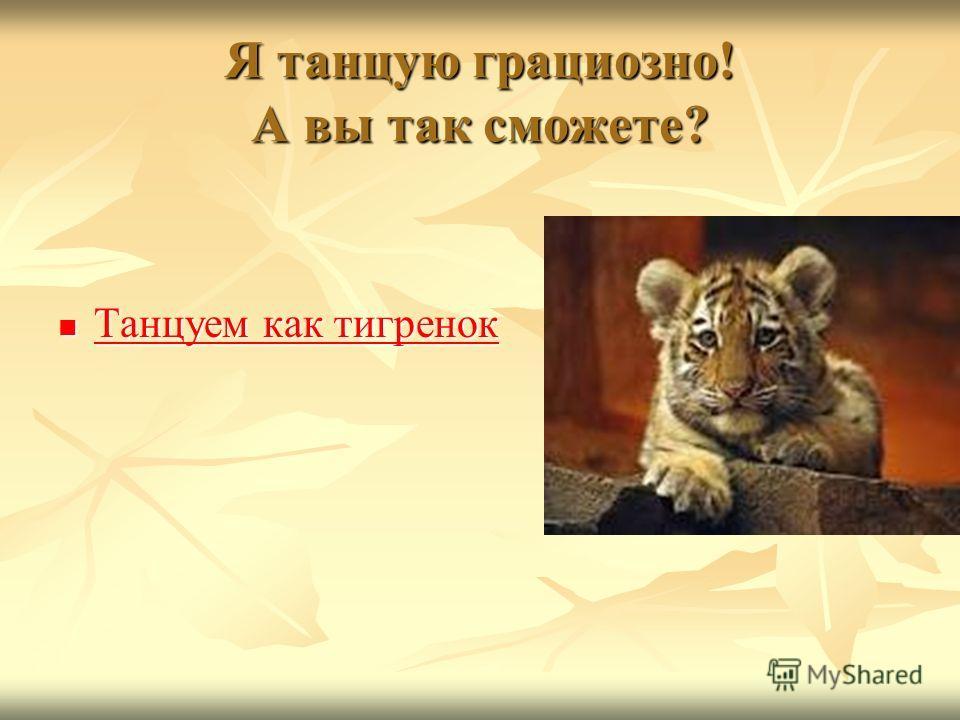 Я танцую грациозно! А вы так сможете? Танцуем как тигренок Танцуем как тигренок Танцуем как тигренок Танцуем как тигренок