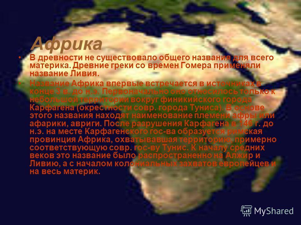 Африка В древности не существовало общего названия для всего материка. Древние греки со времен Гомера применяли название Ливия. Название Африка впервые встречается в источниках в конце 3 в. до н.э. Первоначально оно относилось только к небольшой терр