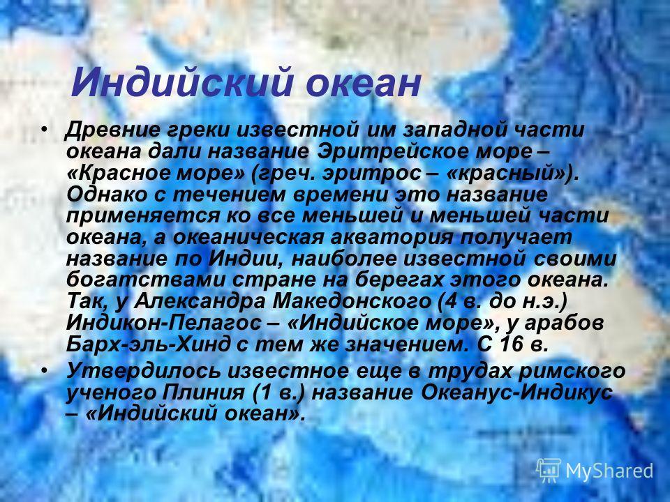 Индийский океан Древние греки известной им западной части океана дали название Эритрейское море – «Красное море» (греч. эритрос – «красный»). Однако с течением времени это название применяется ко все меньшей и меньшей части океана, а океаническая акв