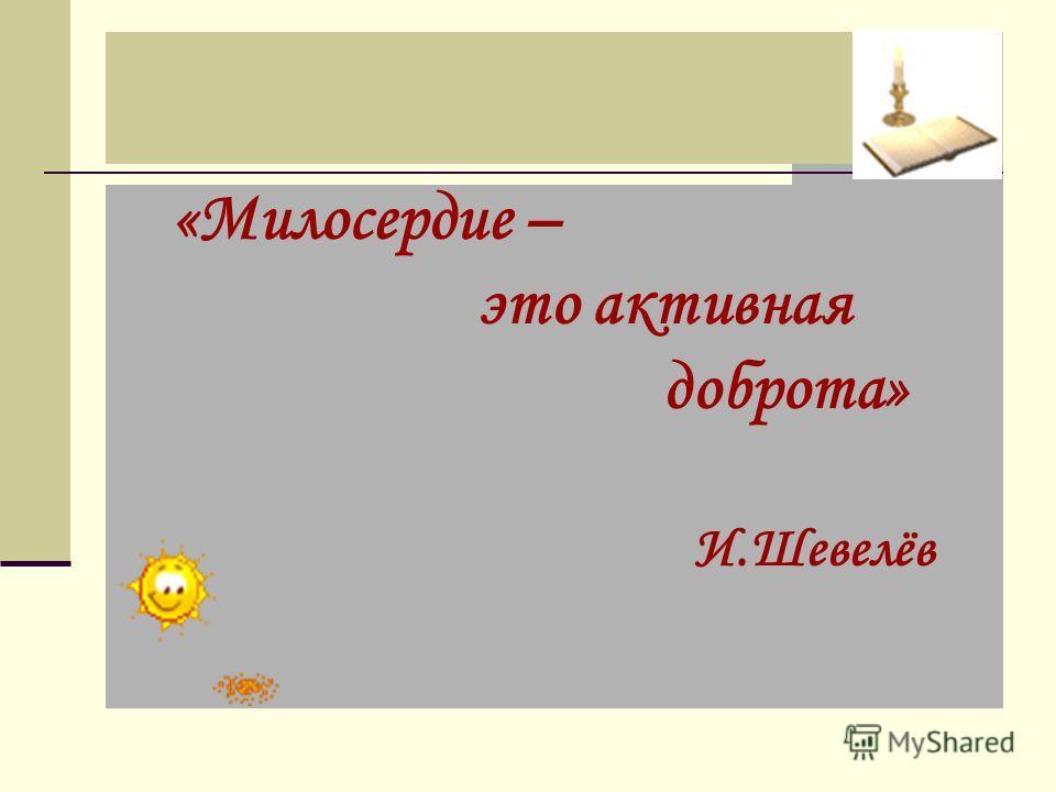 «Милосердие – это активная доброта» И.Шевелёв
